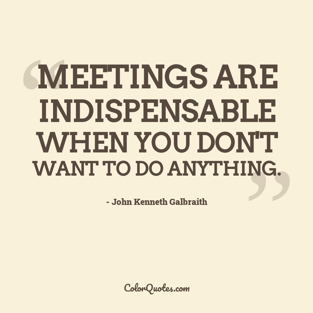 Meetings are indispensable when you don't want to do anything.