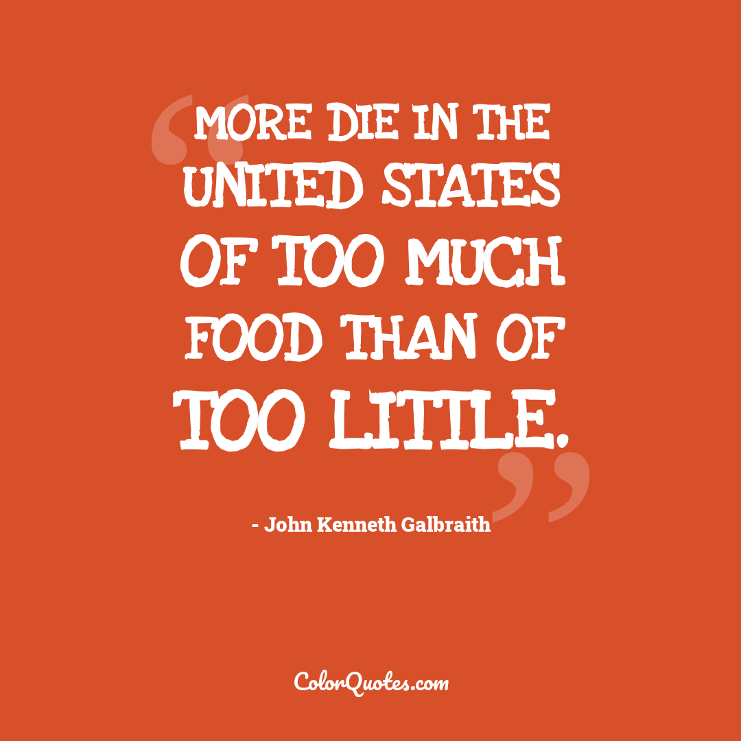 More die in the United States of too much food than of too little.