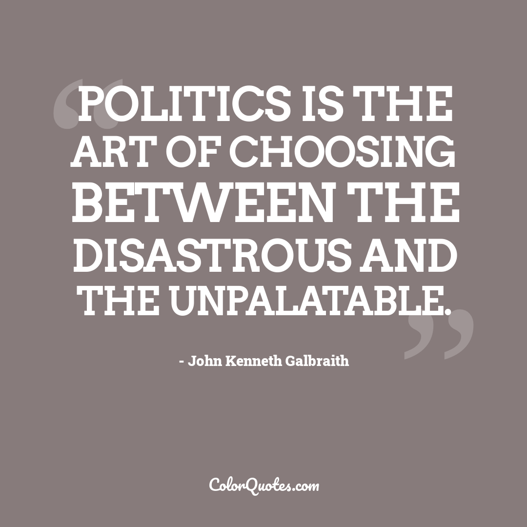Politics is the art of choosing between the disastrous and the unpalatable.