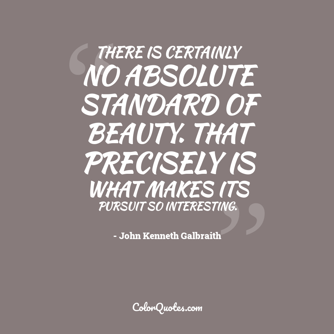 There is certainly no absolute standard of beauty. That precisely is what makes its pursuit so interesting.