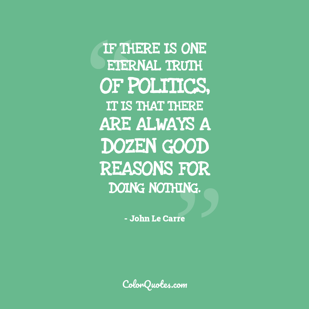 If there is one eternal truth of politics, it is that there are always a dozen good reasons for doing nothing.