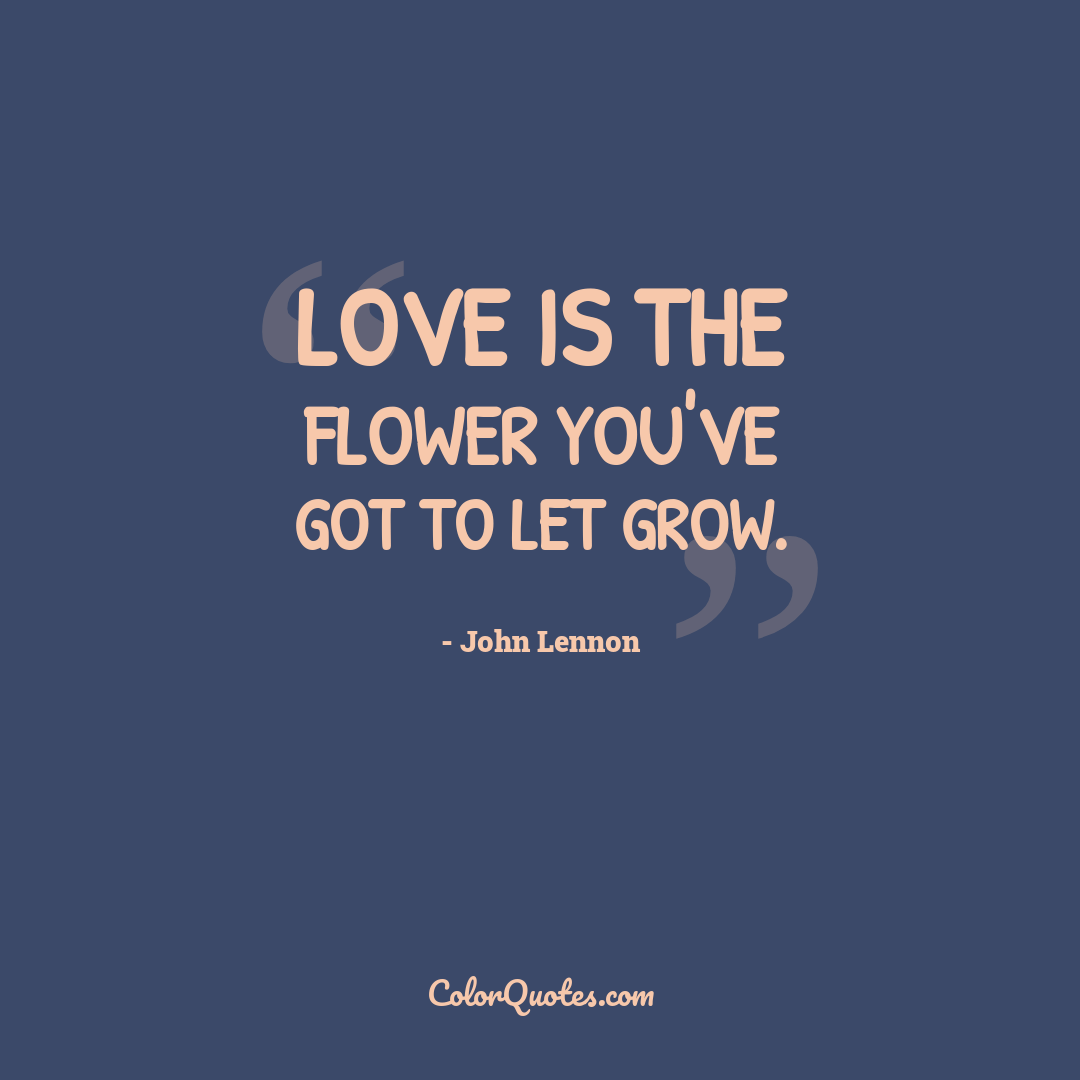 Love is the flower you've got to let grow.