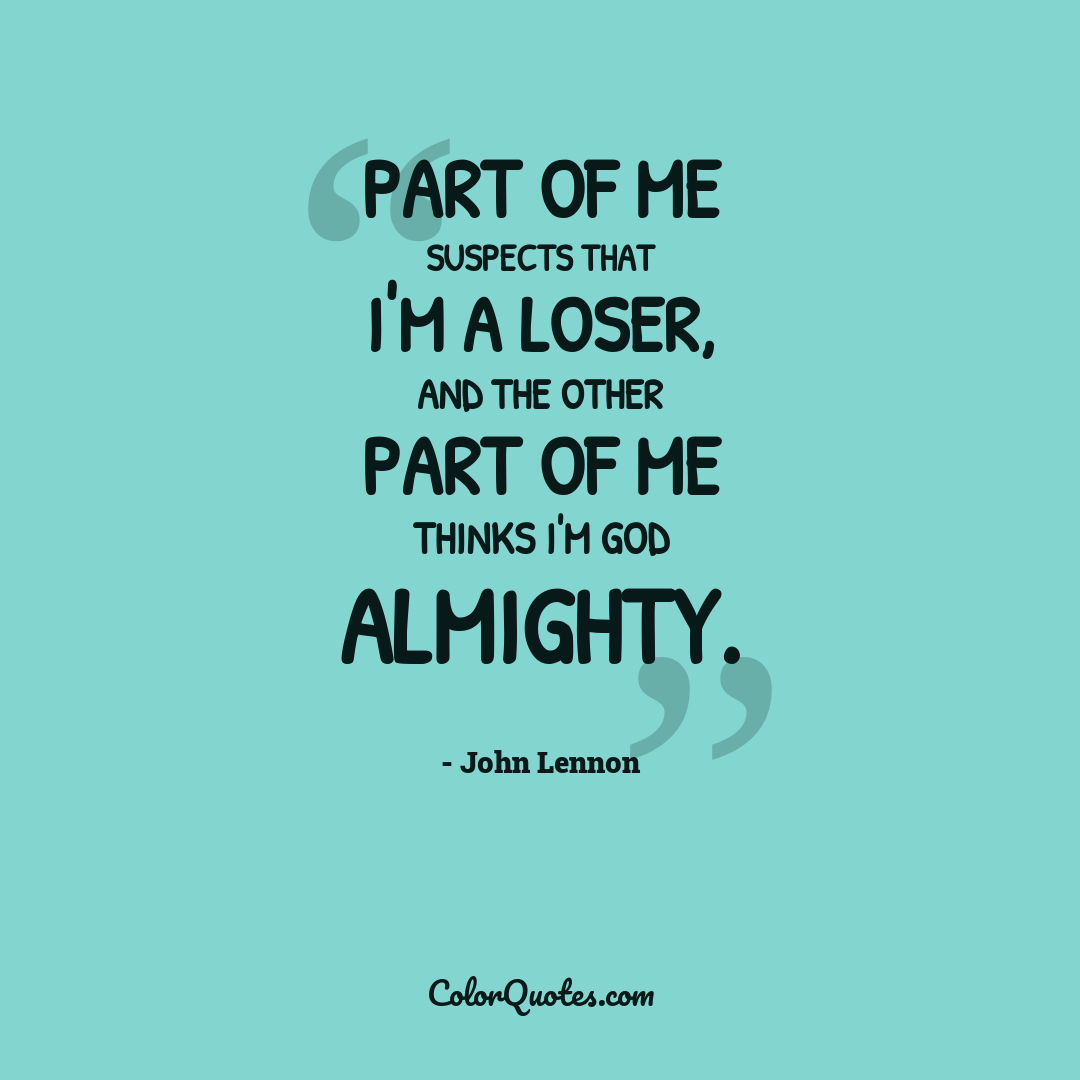 Part of me suspects that I'm a loser, and the other part of me thinks I'm God Almighty.