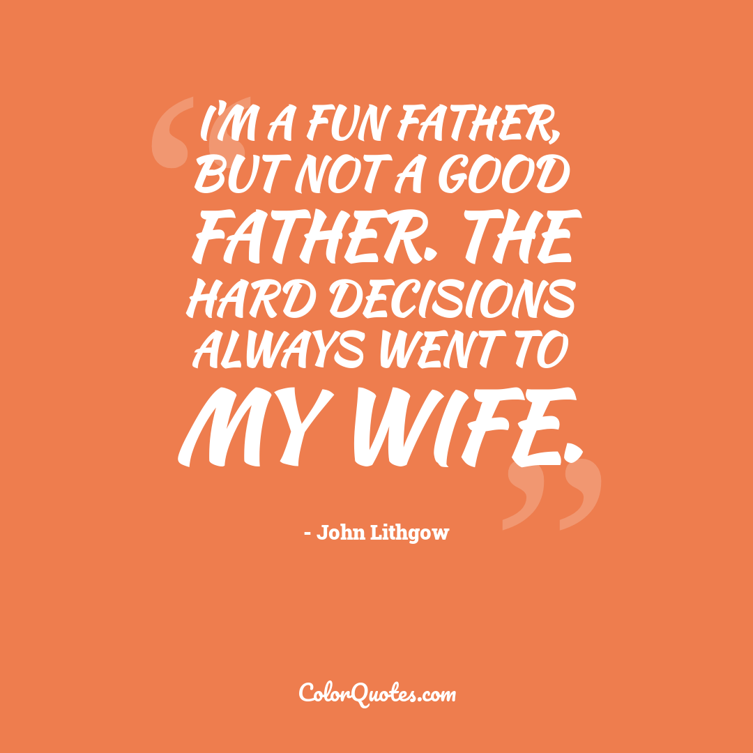 I'm a fun father, but not a good father. The hard decisions always went to my wife.