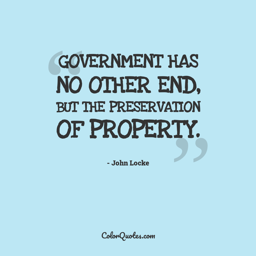 Government has no other end, but the preservation of property.