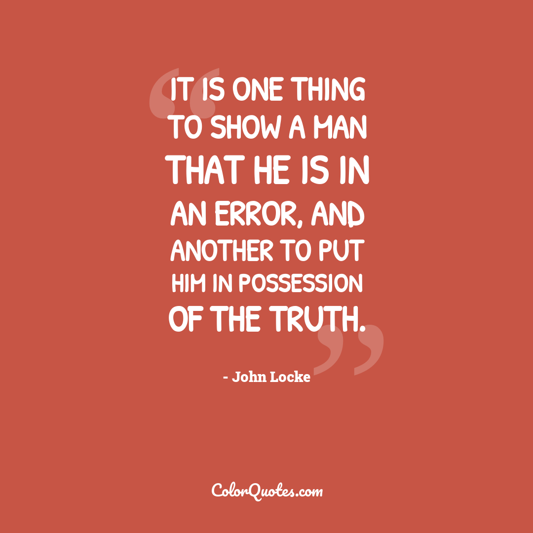 It is one thing to show a man that he is in an error, and another to put him in possession of the truth.