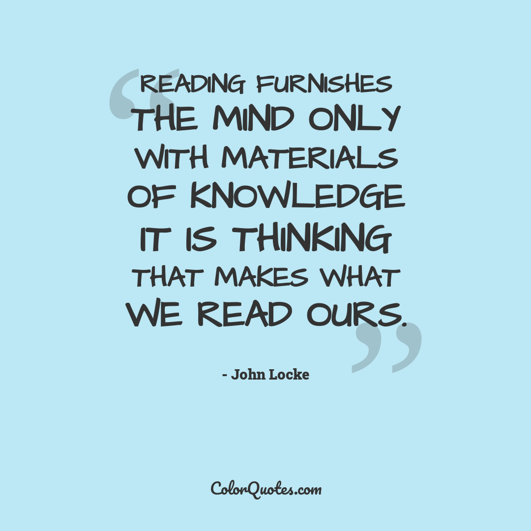 Reading furnishes the mind only with materials of knowledge it is thinking that makes what we read ours.