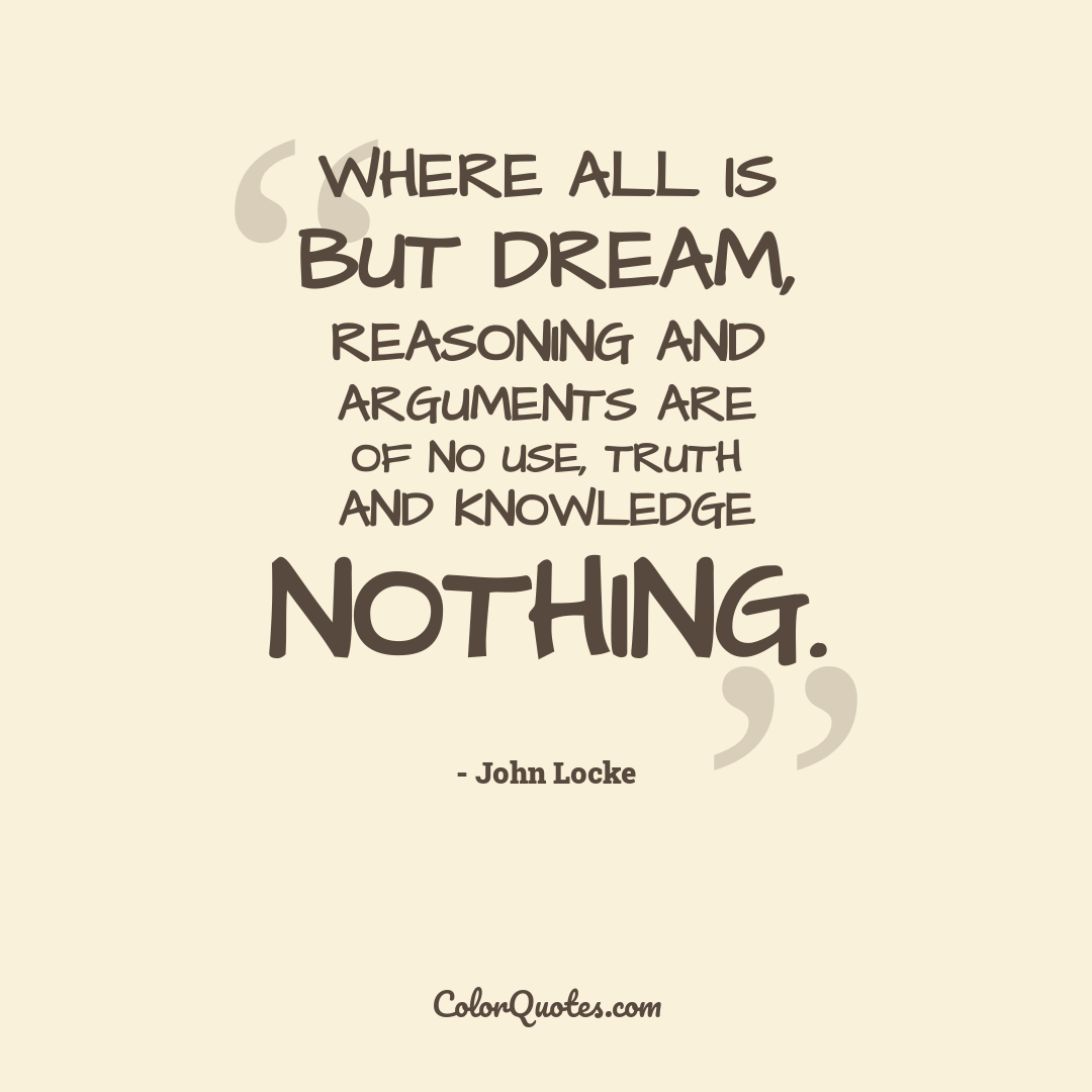 Where all is but dream, reasoning and arguments are of no use, truth and knowledge nothing.