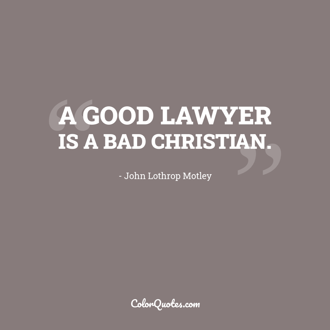 A good lawyer is a bad Christian.