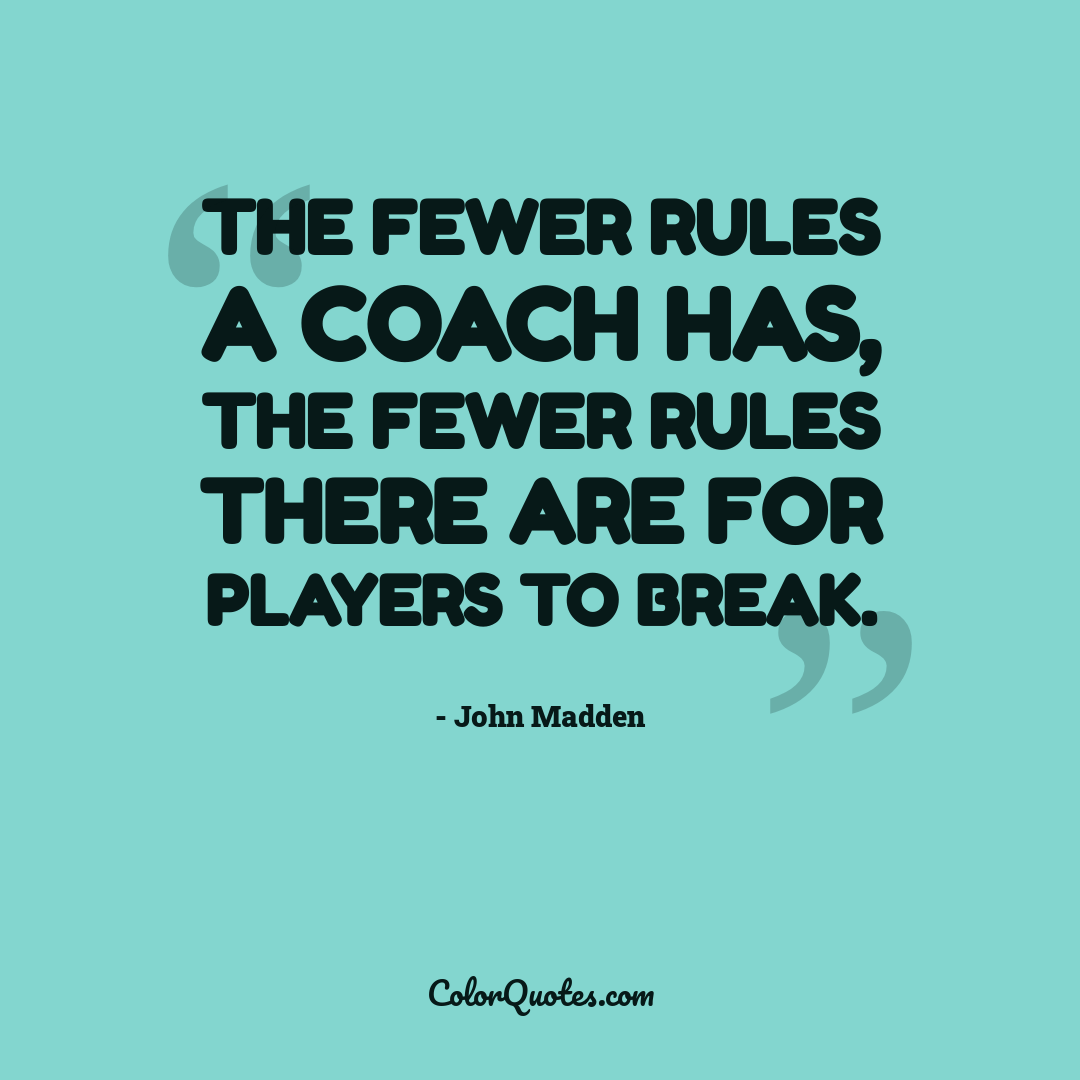 The fewer rules a coach has, the fewer rules there are for players to break.