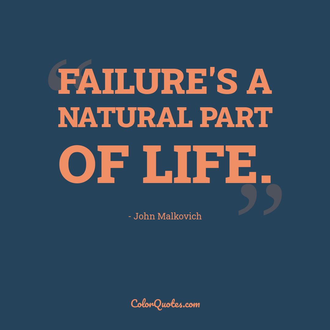 Failure's a natural part of life.
