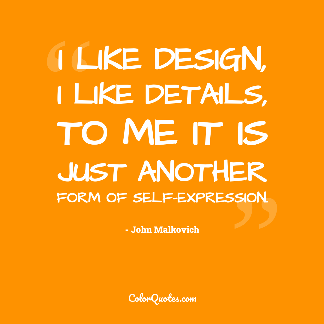 I like design, I like details, to me it is just another form of self-expression.