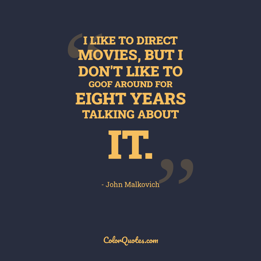 I like to direct movies, but I don't like to goof around for eight years talking about it.