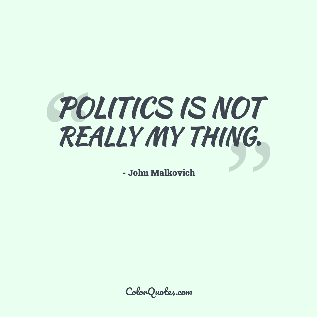 Politics is not really my thing.