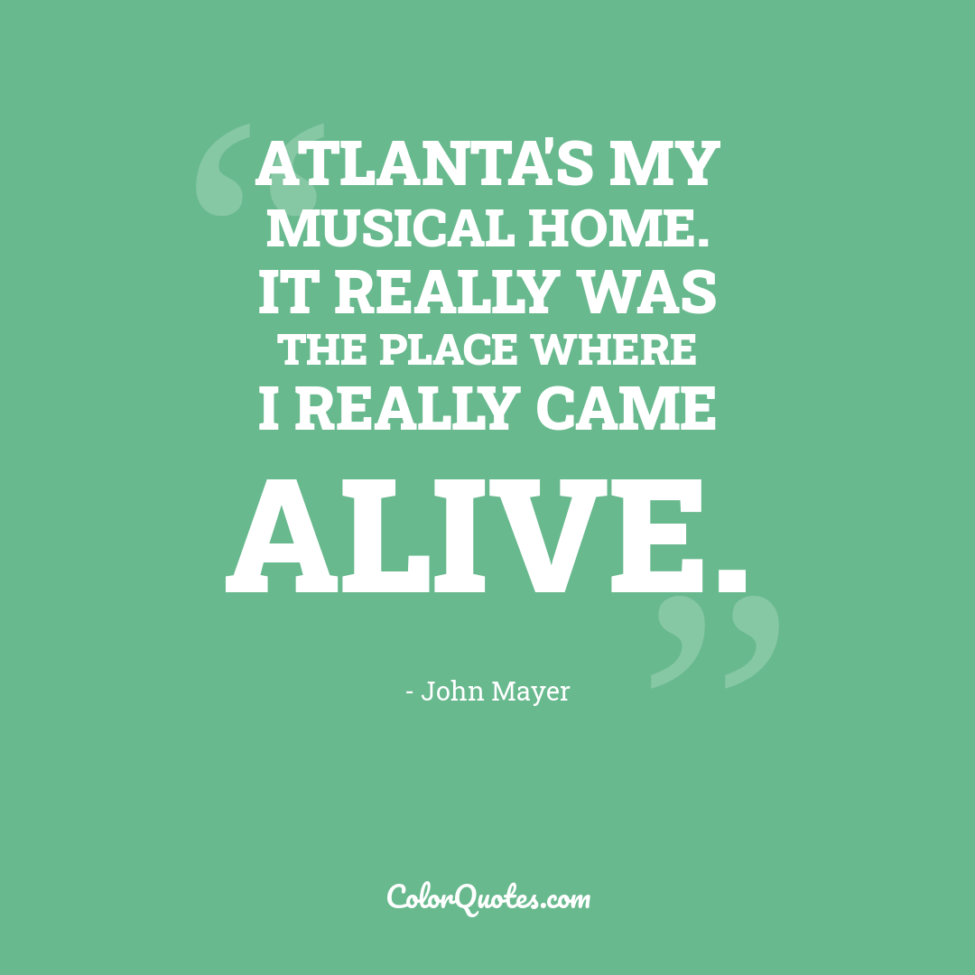 Atlanta's my musical home. It really was the place where I really came alive.