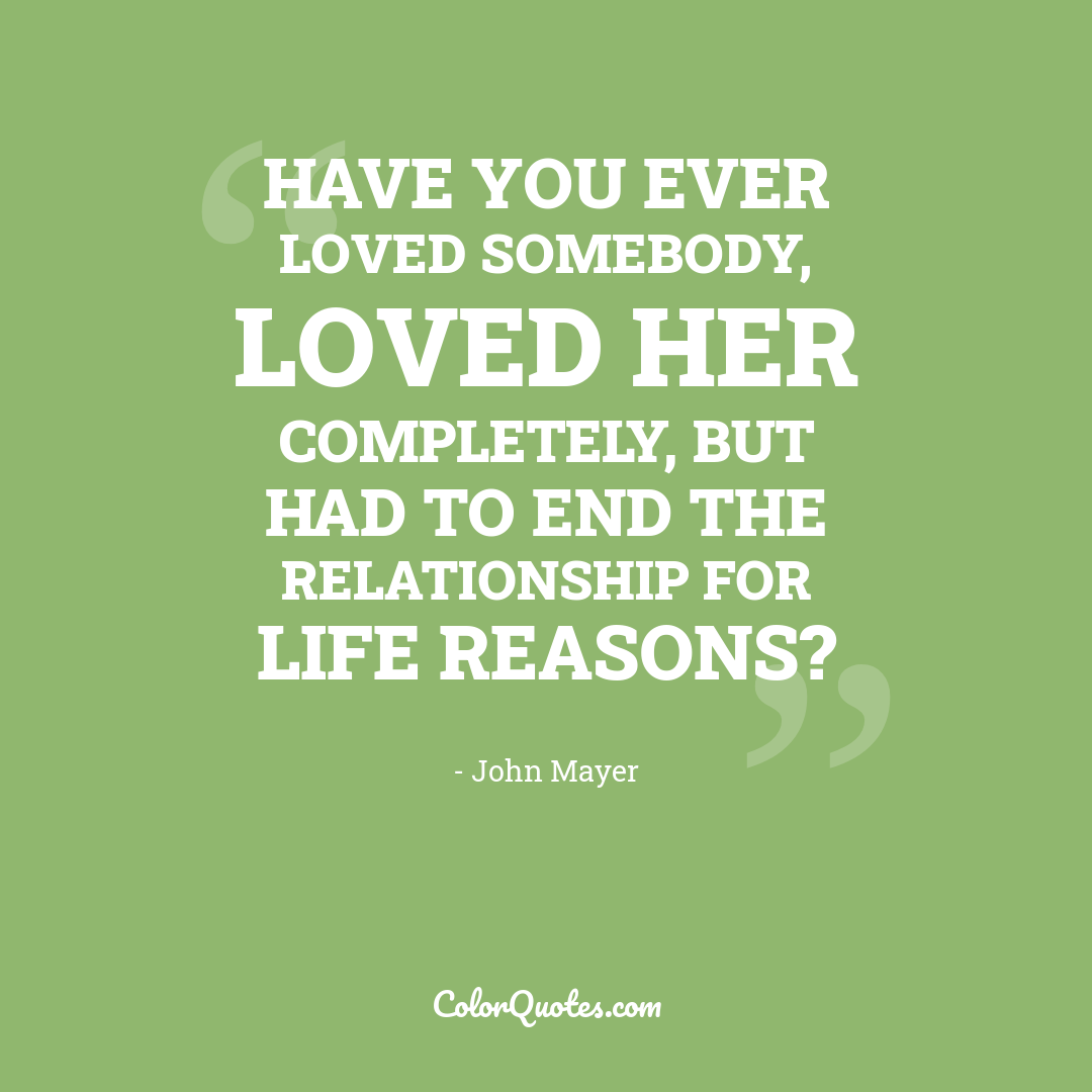 Have you ever loved somebody, loved her completely, but had to end the relationship for life reasons?