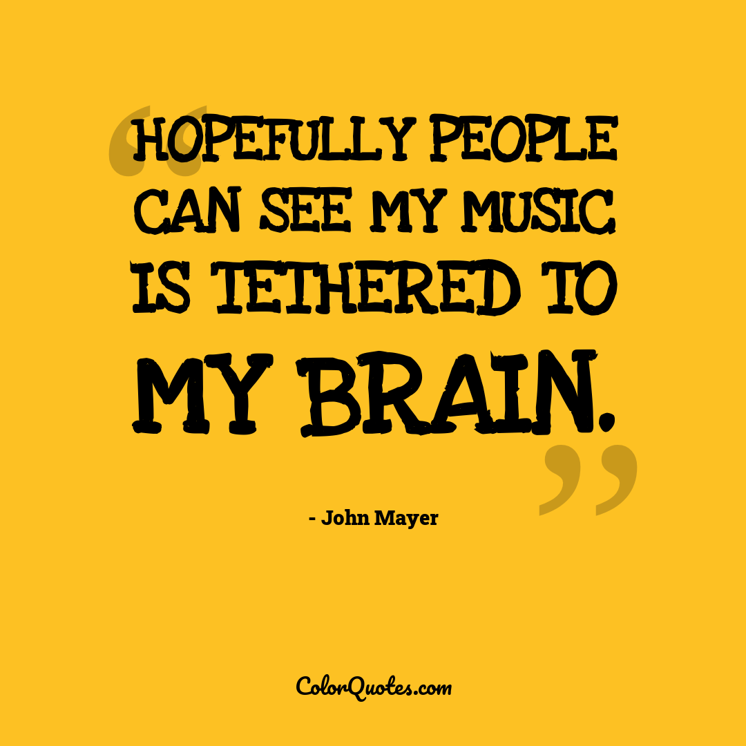 Hopefully people can see my music is tethered to my brain.