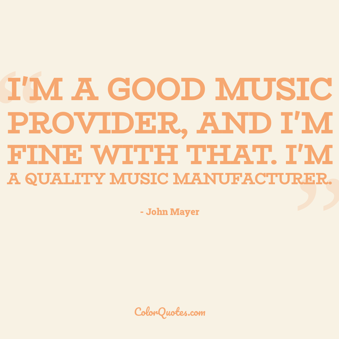 I'm a good music provider, and I'm fine with that. I'm a quality music manufacturer.