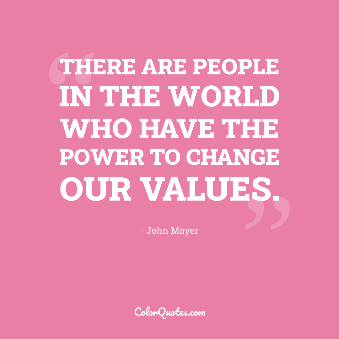 There are people in the world who have the power to change our values.
