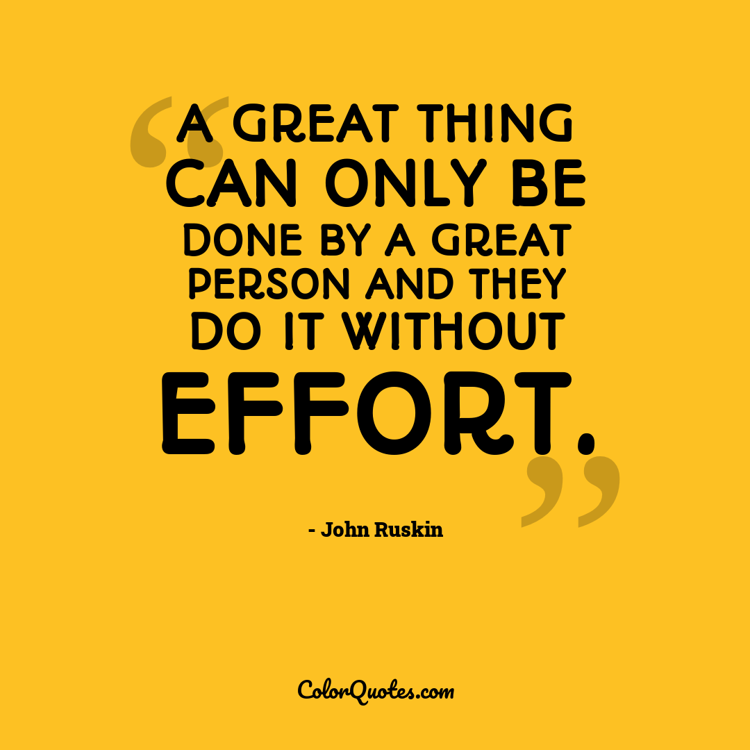 A great thing can only be done by a great person and they do it without effort.