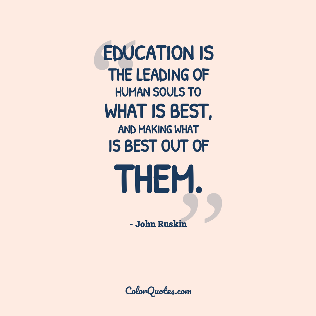 Education is the leading of human souls to what is best, and making what is best out of them.