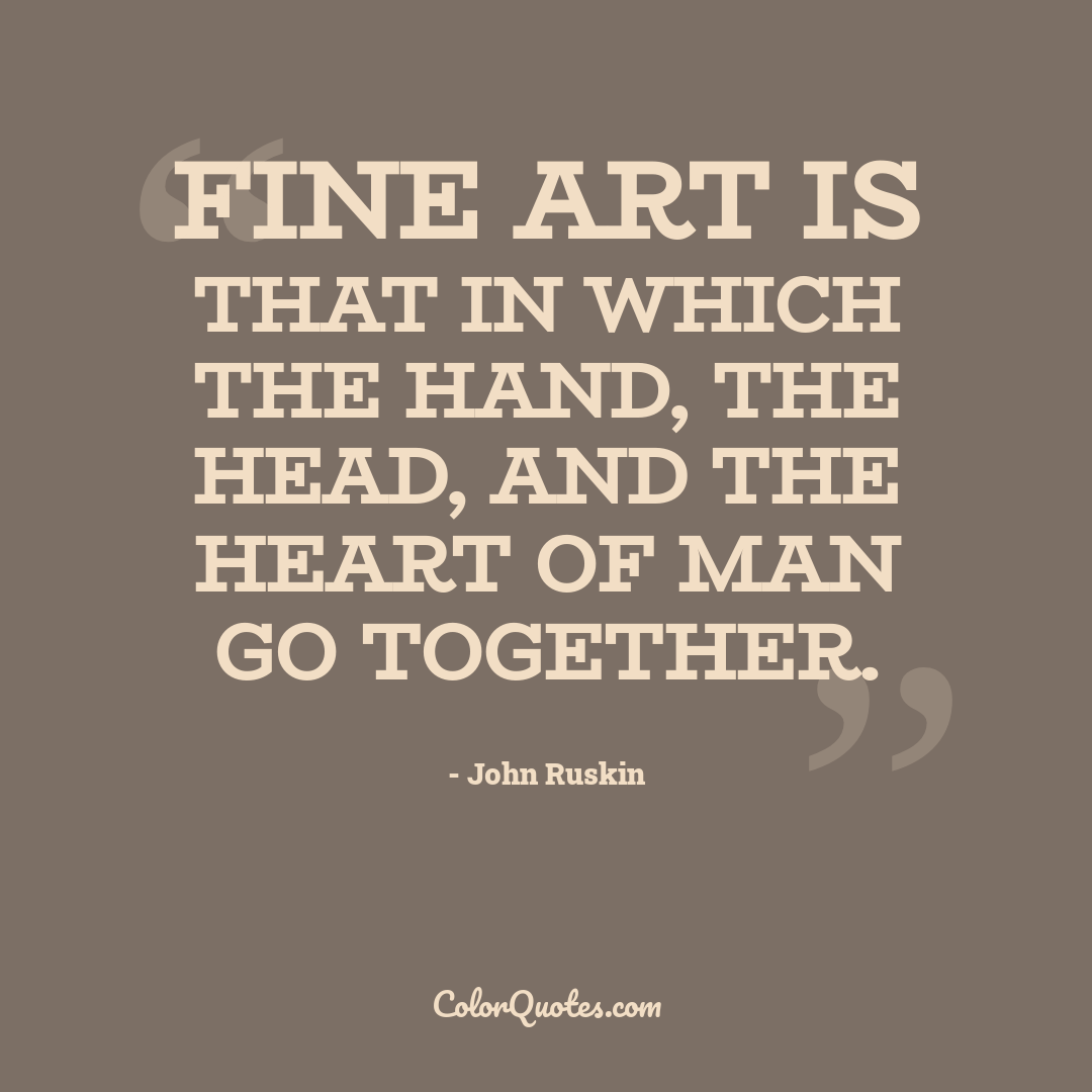 Fine art is that in which the hand, the head, and the heart of man go together.