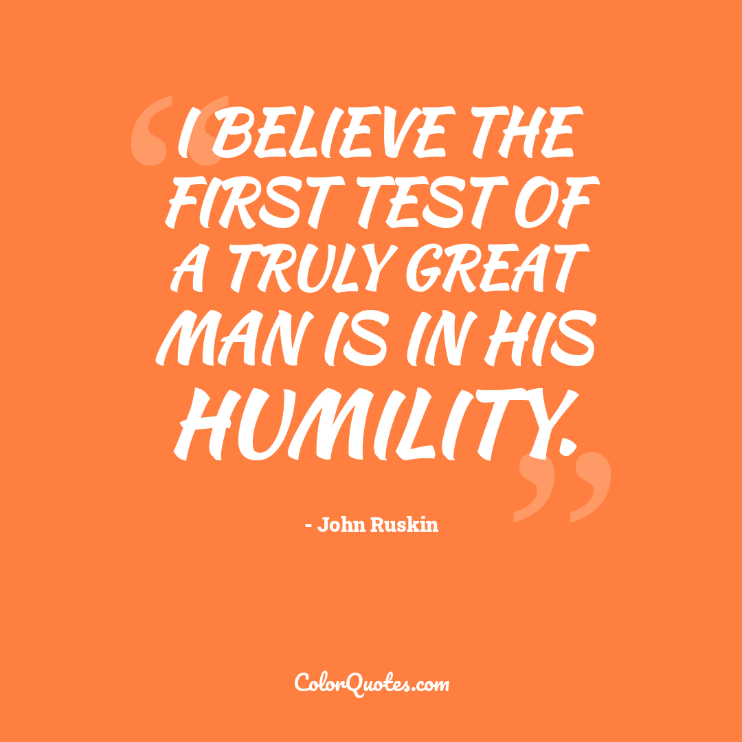 I believe the first test of a truly great man is in his humility.