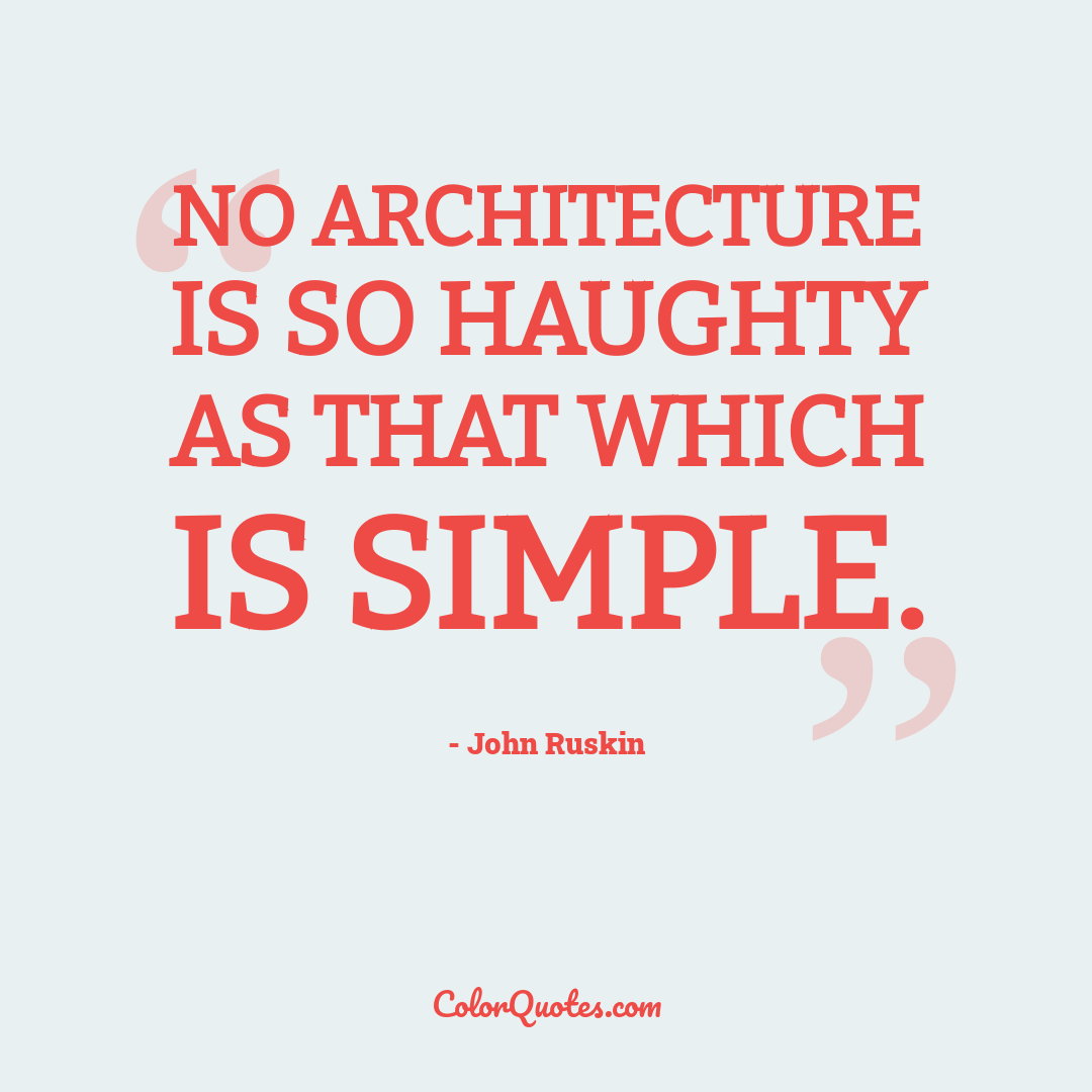 No architecture is so haughty as that which is simple.