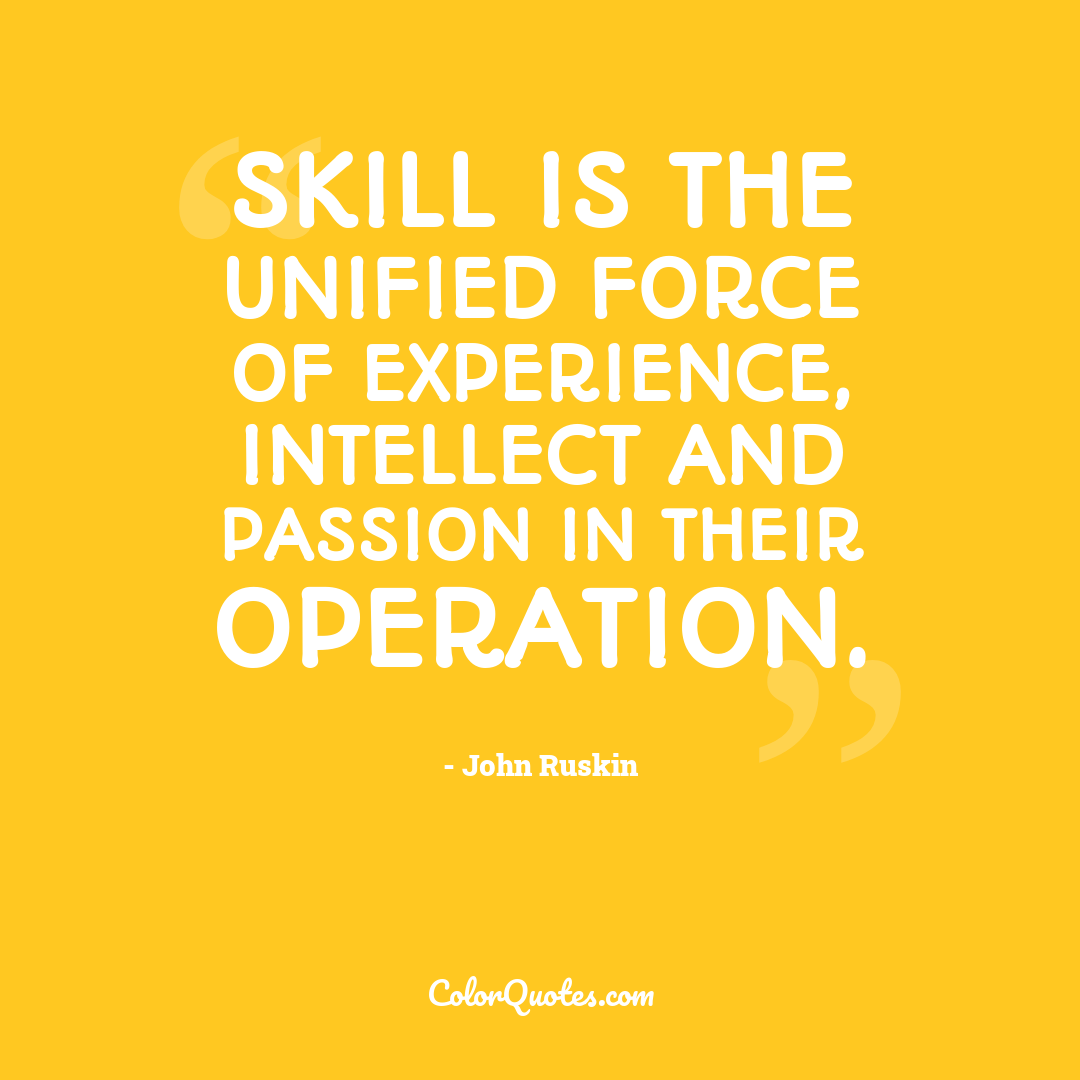Skill is the unified force of experience, intellect and passion in their operation.