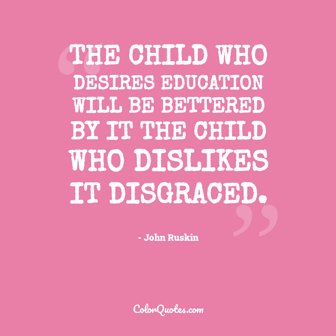 The child who desires education will be bettered by it the child who dislikes it disgraced.
