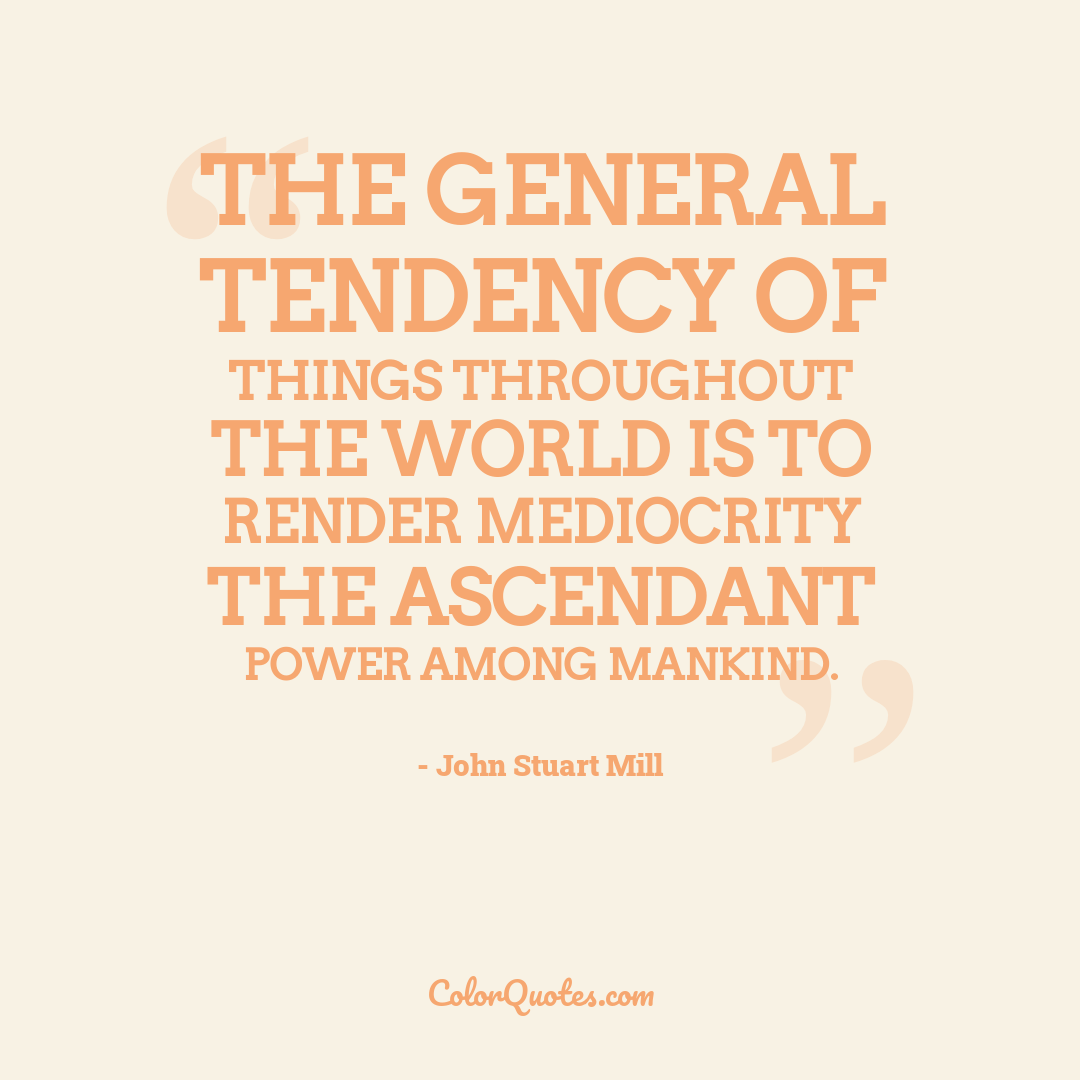 The general tendency of things throughout the world is to render mediocrity the ascendant power among mankind.