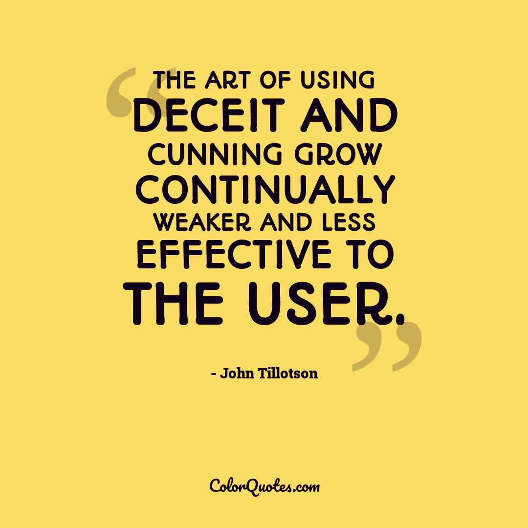 The art of using deceit and cunning grow continually weaker and less effective to the user.