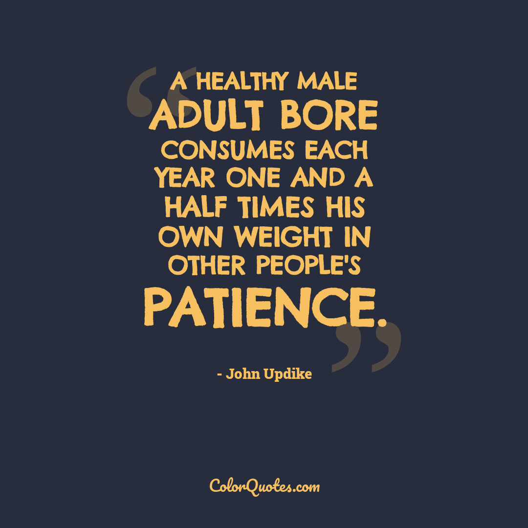 A healthy male adult bore consumes each year one and a half times his own weight in other people's patience.