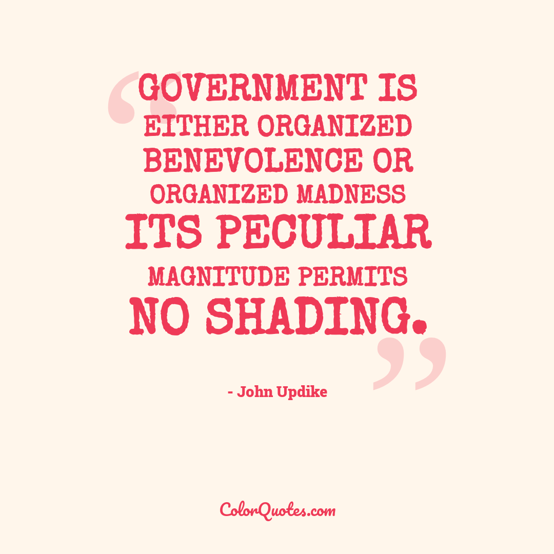 Government is either organized benevolence or organized madness its peculiar magnitude permits no shading.