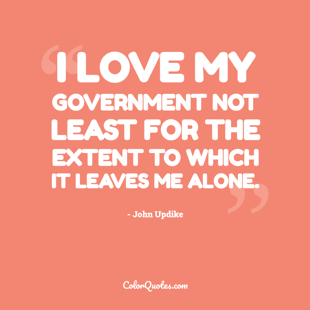 I love my government not least for the extent to which it leaves me alone.