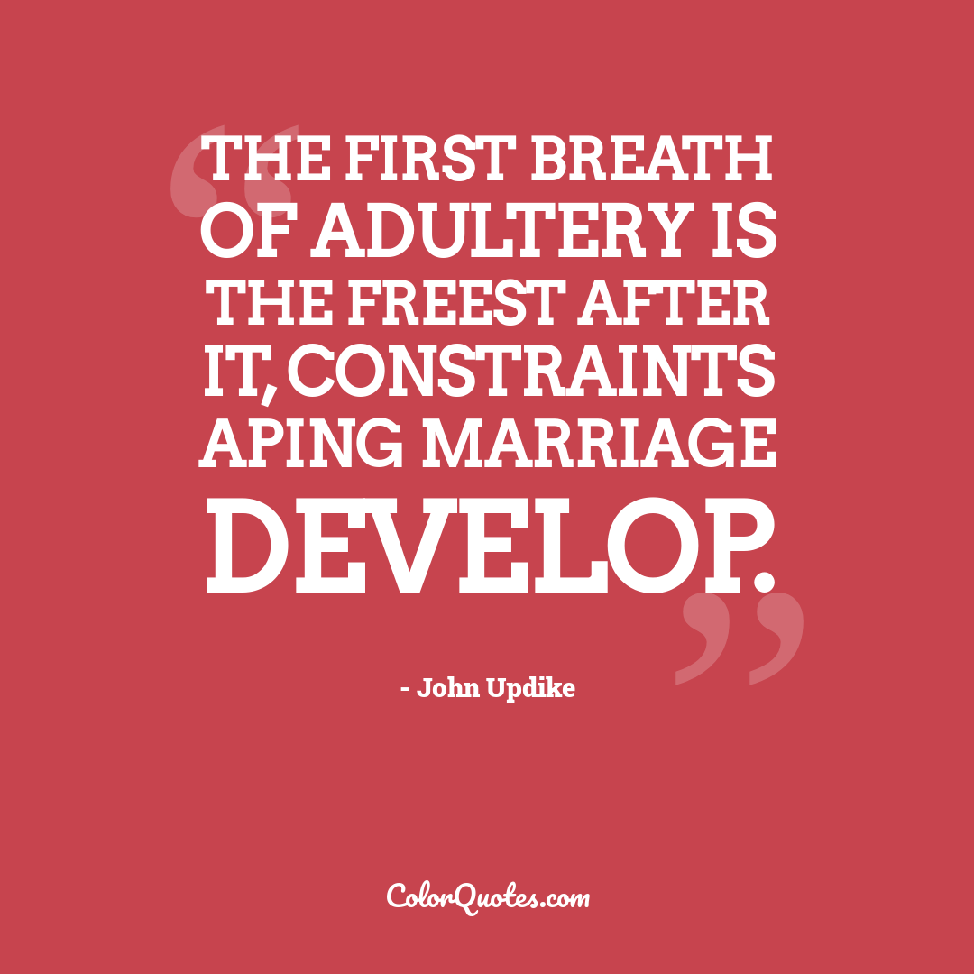 The first breath of adultery is the freest after it, constraints aping marriage develop.