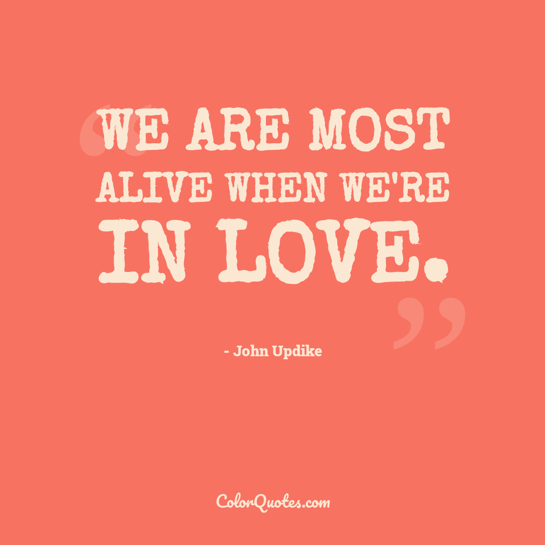 We are most alive when we're in love.