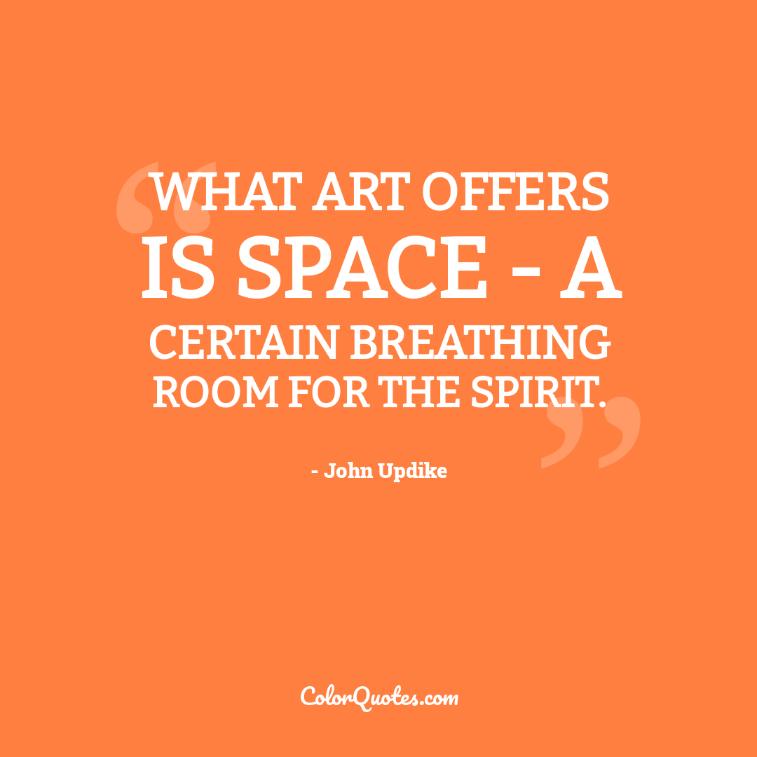 What art offers is space - a certain breathing room for the spirit.