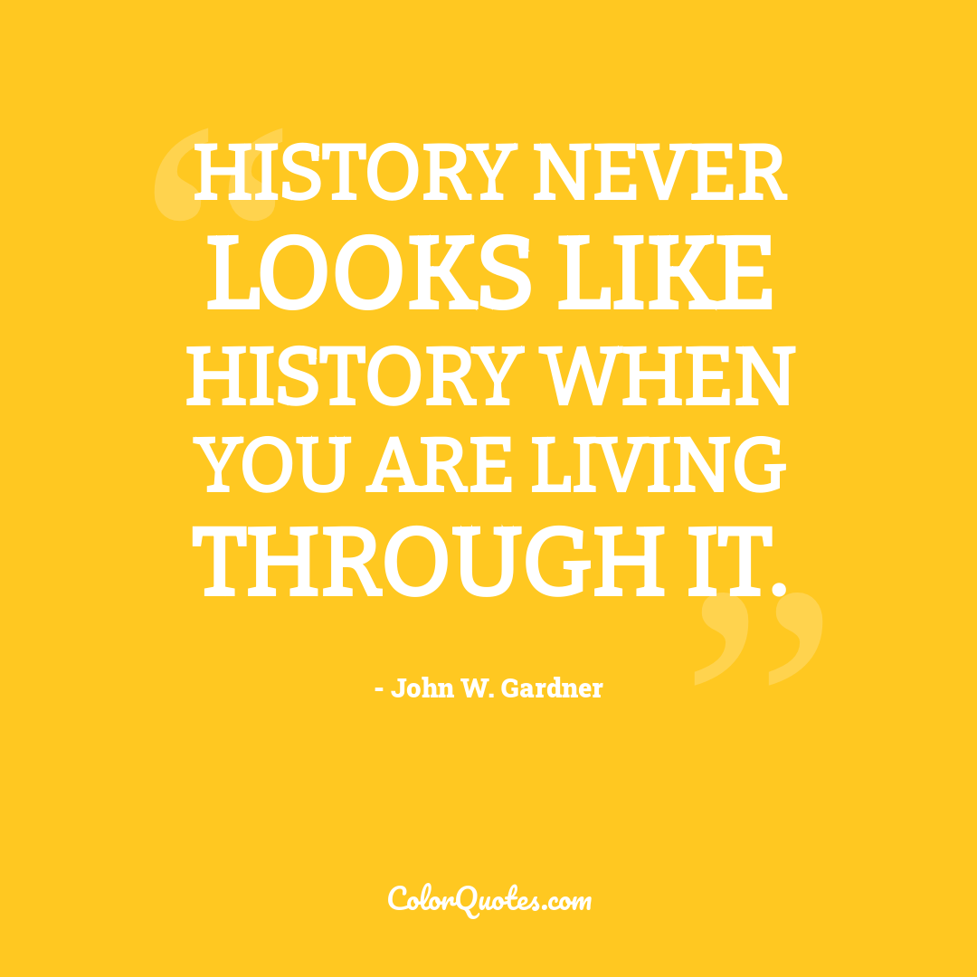 History never looks like history when you are living through it.