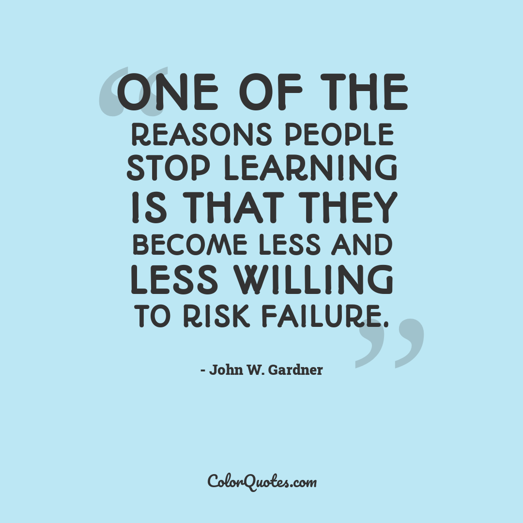 One of the reasons people stop learning is that they become less and less willing to risk failure.