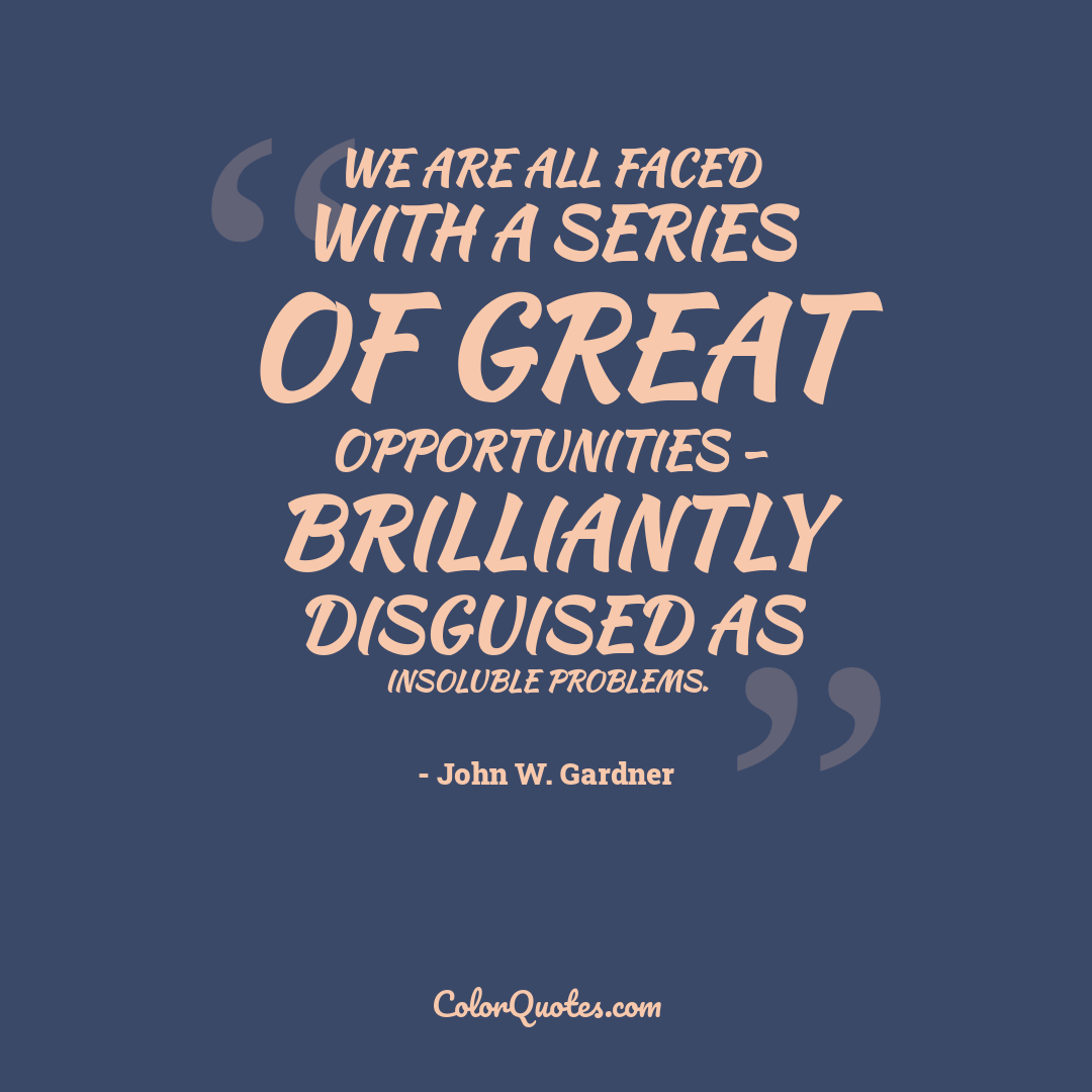 We are all faced with a series of great opportunities - brilliantly disguised as insoluble problems.