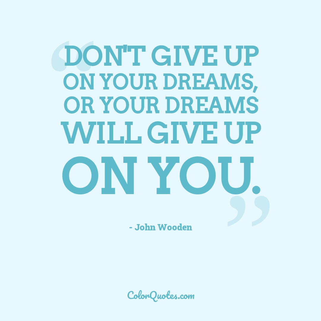 Don't give up on your dreams, or your dreams will give up on you. by John Wooden