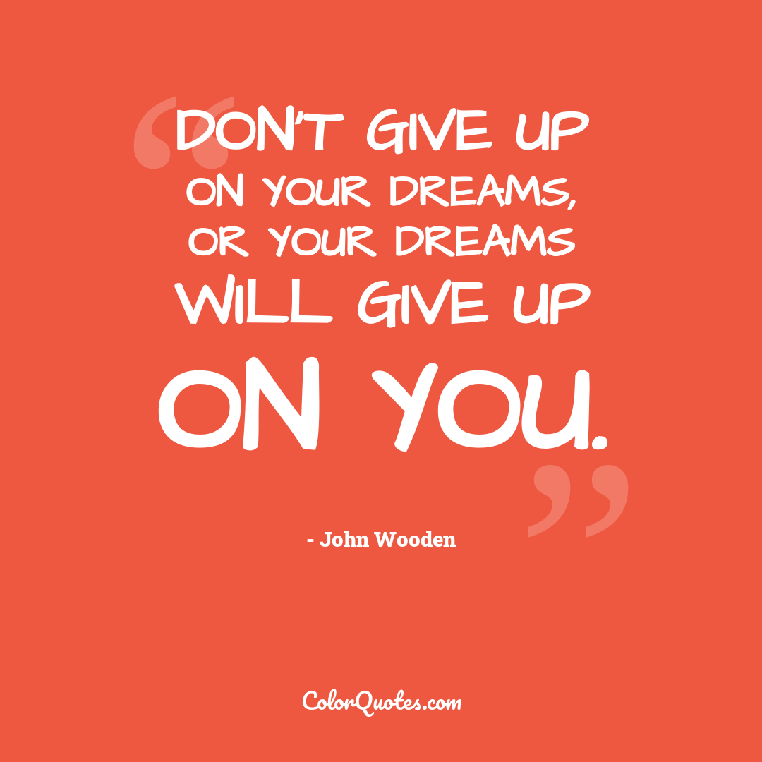 Don't give up on your dreams, or your dreams will give up on you.