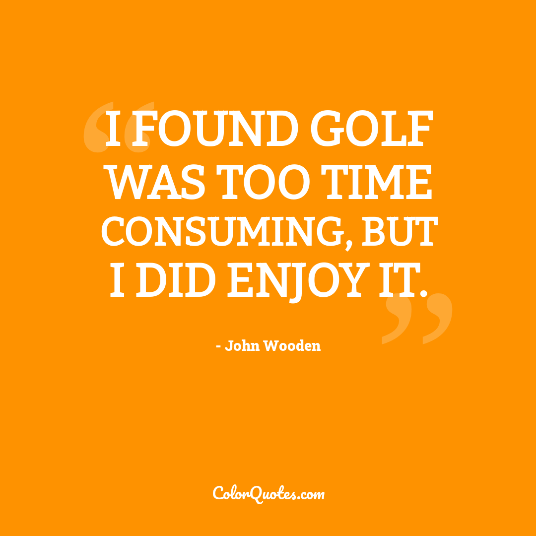 I found golf was too time consuming, but I did enjoy it.