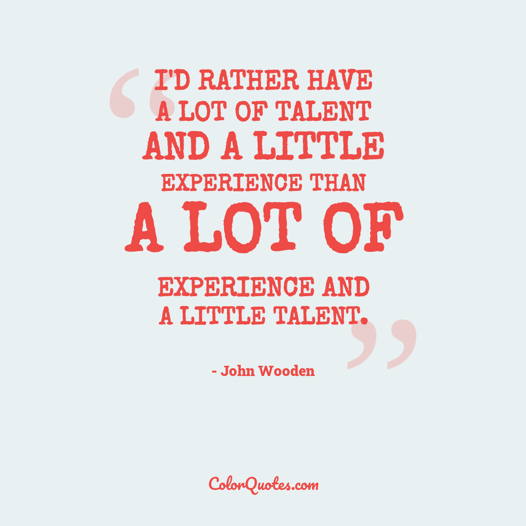 I'd rather have a lot of talent and a little experience than a lot of experience and a little talent.