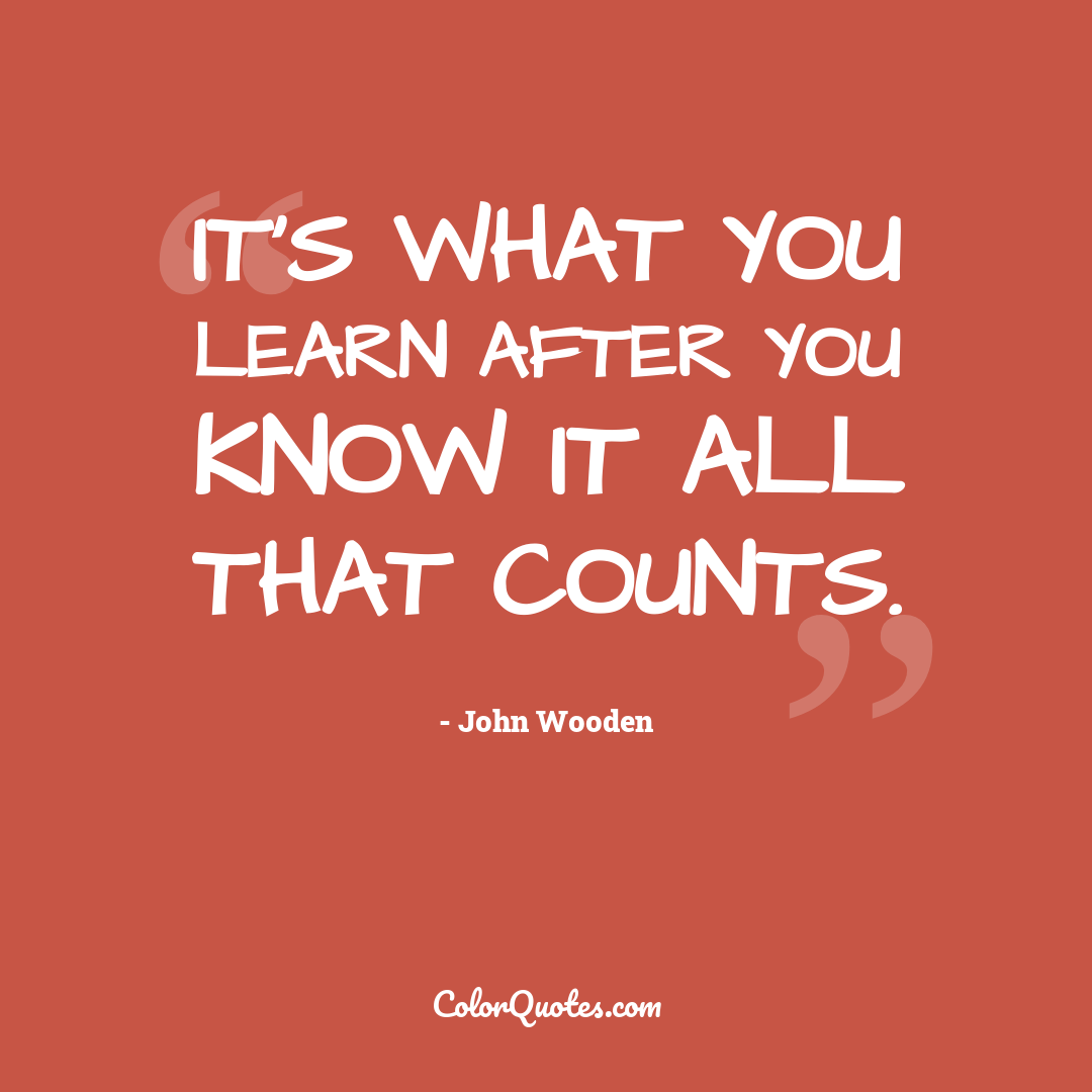 It's what you learn after you know it all that counts.