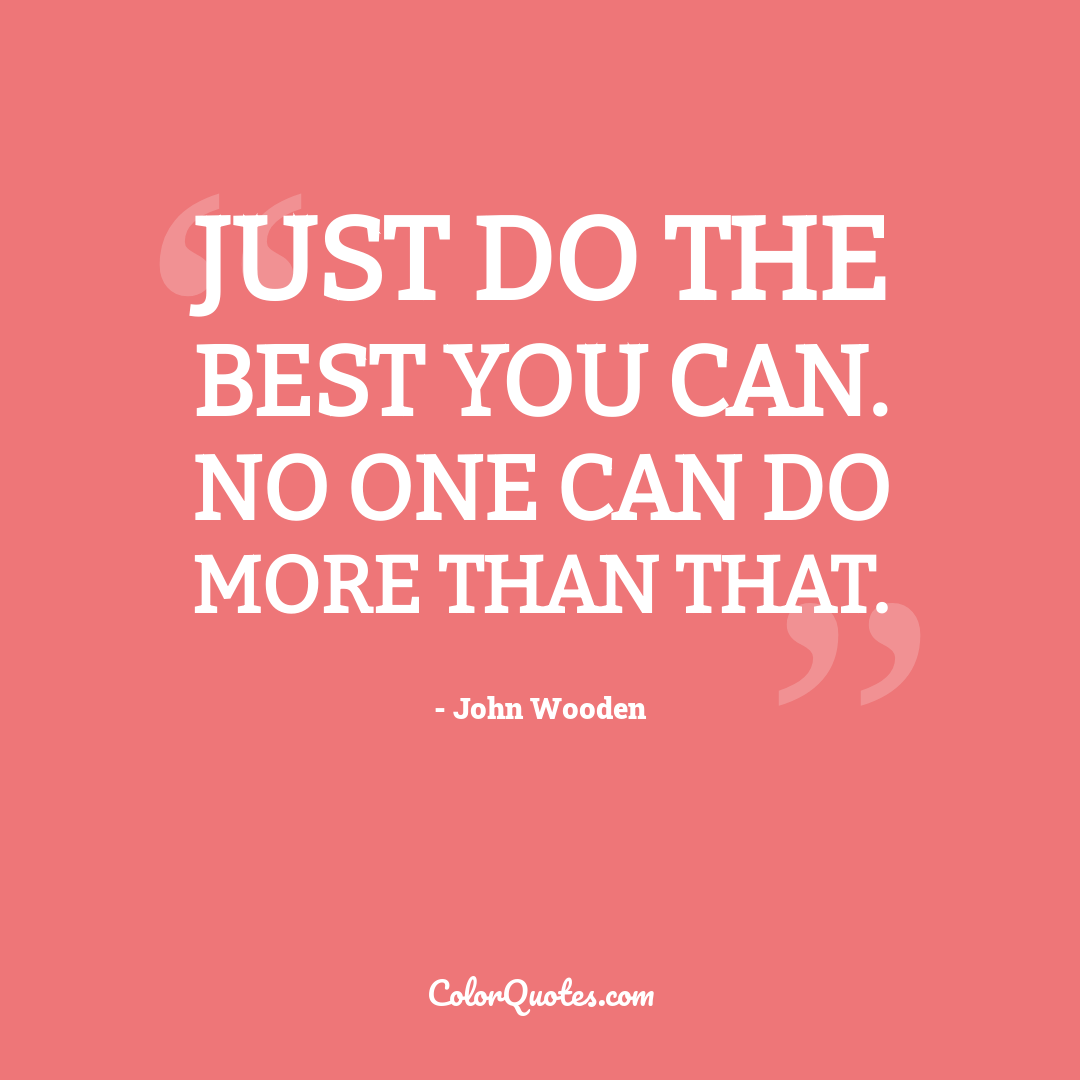 Just do the best you can. No one can do more than that.