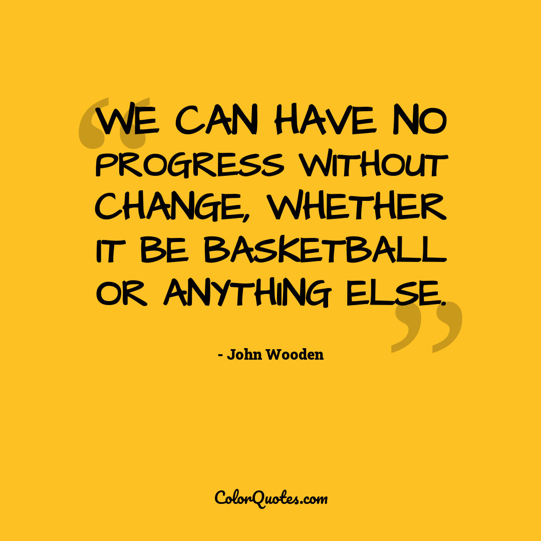 We can have no progress without change, whether it be basketball or anything else.