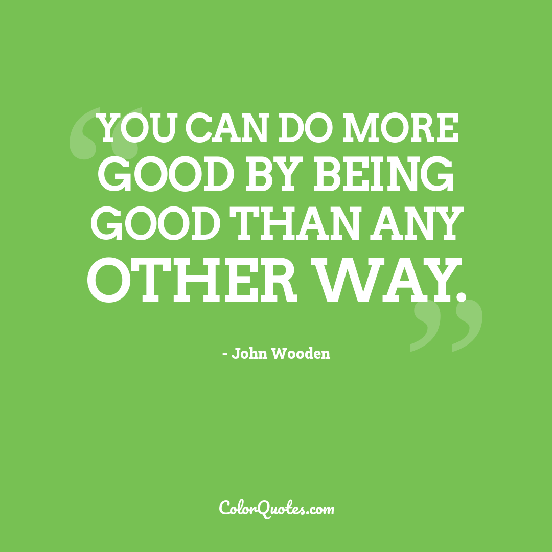 You can do more good by being good than any other way.