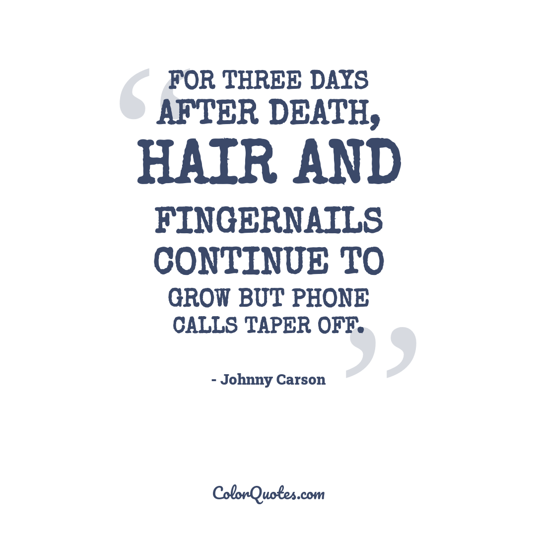 For three days after death, hair and fingernails continue to grow but phone calls taper off.